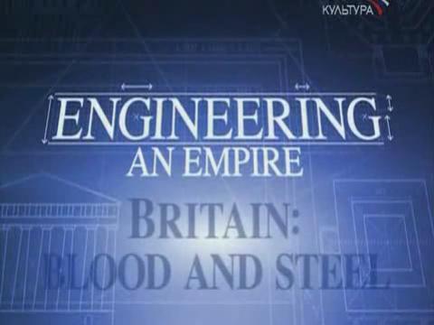 Как создавались империи .   Британия. Кровь и Сталь.